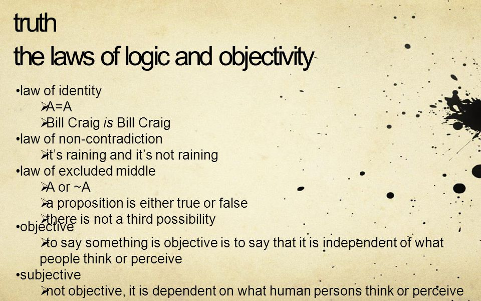 truth the laws of logic and objectivity law of identity A=A Bill Craig is Bill Craig law of non-contradiction its raining and its not raining law of excluded middle A or ~A a proposition is either true or false there is not a third possibility objective to say something is objective is to say that it is independent of what people think or perceive subjective not objective, it is dependent on what human persons think or perceive
