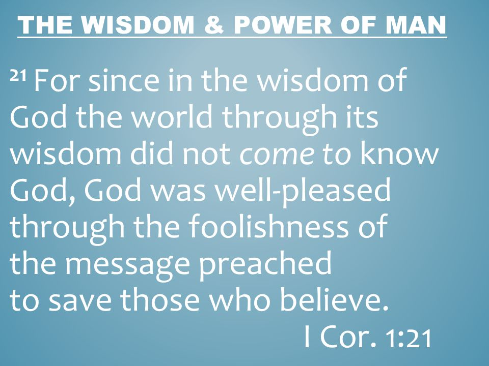 THE WISDOM & POWER OF MAN 22 For indeed Jews ask for signs and Greeks search for wisdom; 23 but we preach Christ crucified, to Jews a stumbling block and to Gentiles foolishness, I Cor.