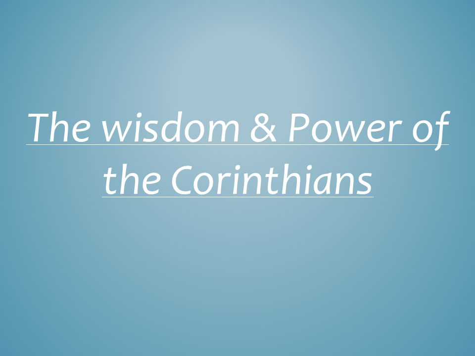THE WISDOM & POWER OF THE CORINTHIANS 26 For consider your calling, brethren, that there were not many wise according to the flesh, not many mighty, not many noble; 27 but God has chosen the foolish things of the world to shame the wise, and God has chosen the weak things of the world to shame the things which are strong, I Cor.