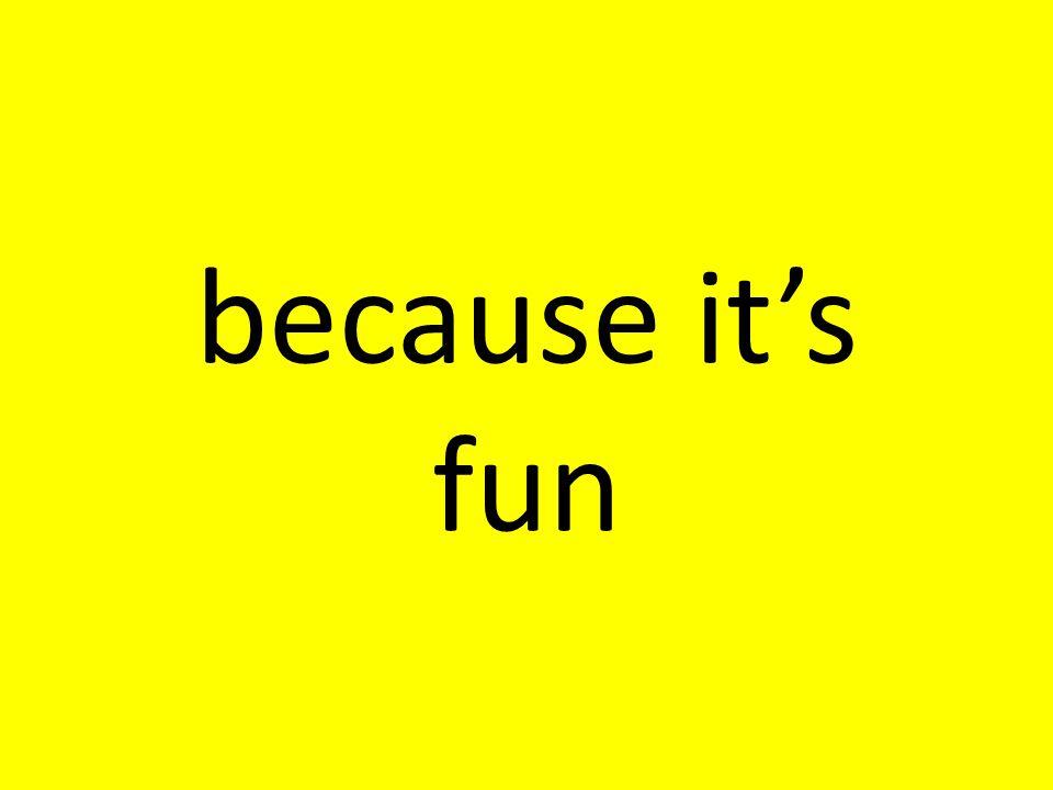 because its fun