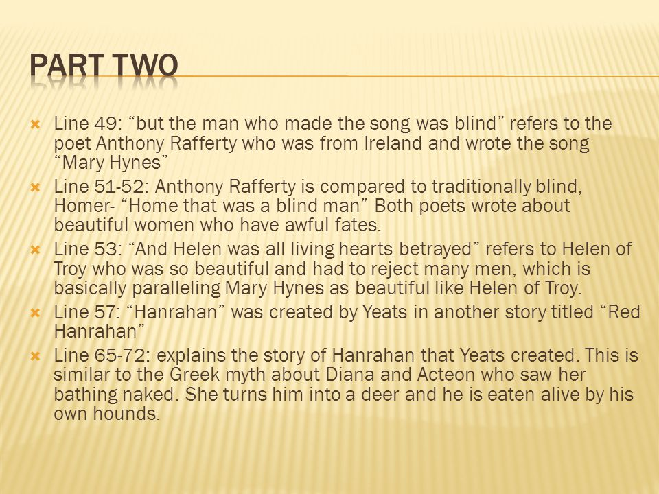 Line 49: but the man who made the song was blind refers to the poet Anthony Rafferty who was from Ireland and wrote the song Mary Hynes Line 51-52: Anthony Rafferty is compared to traditionally blind, Homer- Home that was a blind man Both poets wrote about beautiful women who have awful fates.