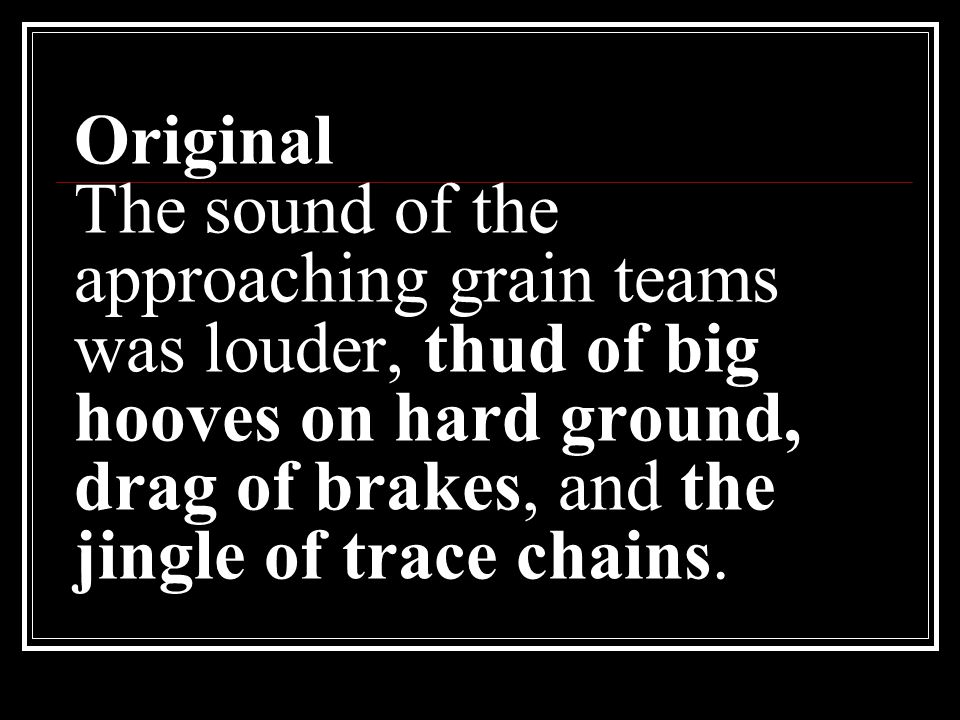 Original The sound of the approaching grain teams was louder, thud of big hooves on hard ground, drag of brakes, and the jingle of trace chains.