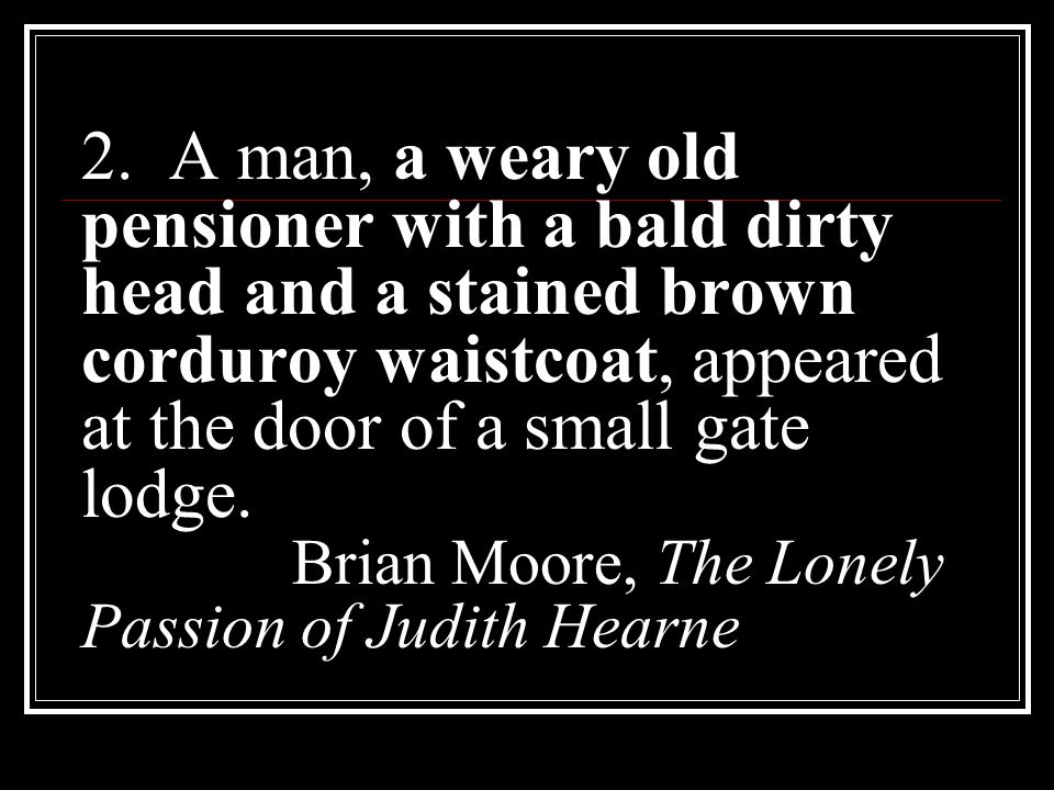2. A man, a weary old pensioner with a bald dirty head and a stained brown corduroy waistcoat, appeared at the door of a small gate lodge. Brian Moore