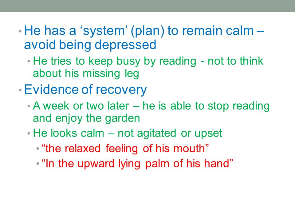 He has a system (plan) to remain calm – avoid being depressed He tries to keep busy by reading - not to think about his missing leg Evidence of recove