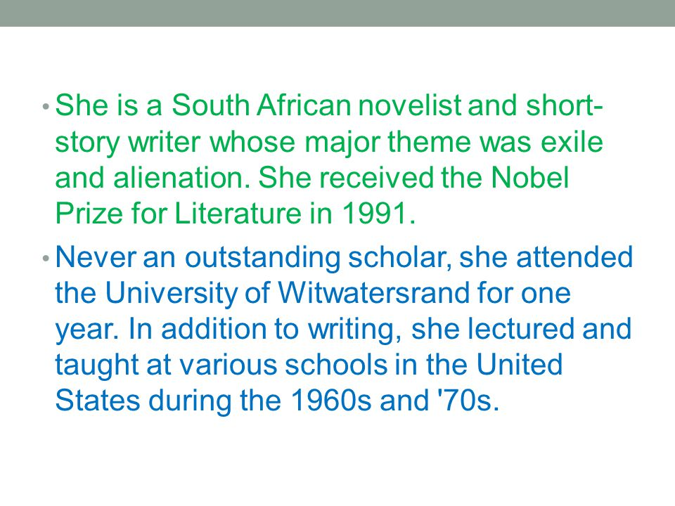 She is a South African novelist and short- story writer whose major theme was exile and alienation. She received the Nobel Prize for Literature in 199