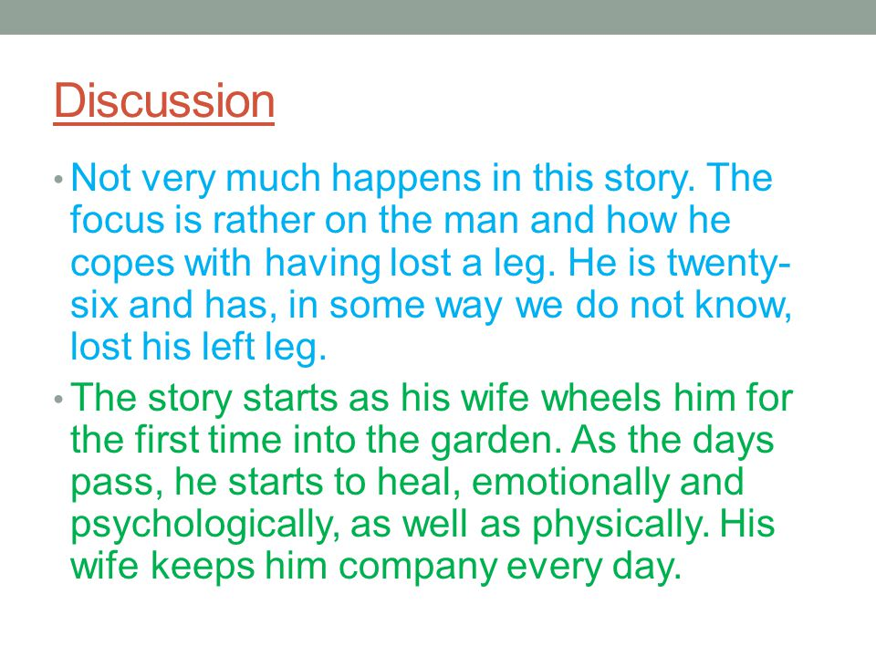 Discussion Not very much happens in this story. The focus is rather on the man and how he copes with having lost a leg. He is twenty- six and has, in