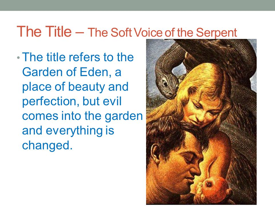 The Title – The Soft Voice of the Serpent The title refers to the Garden of Eden, a place of beauty and perfection, but evil comes into the garden and