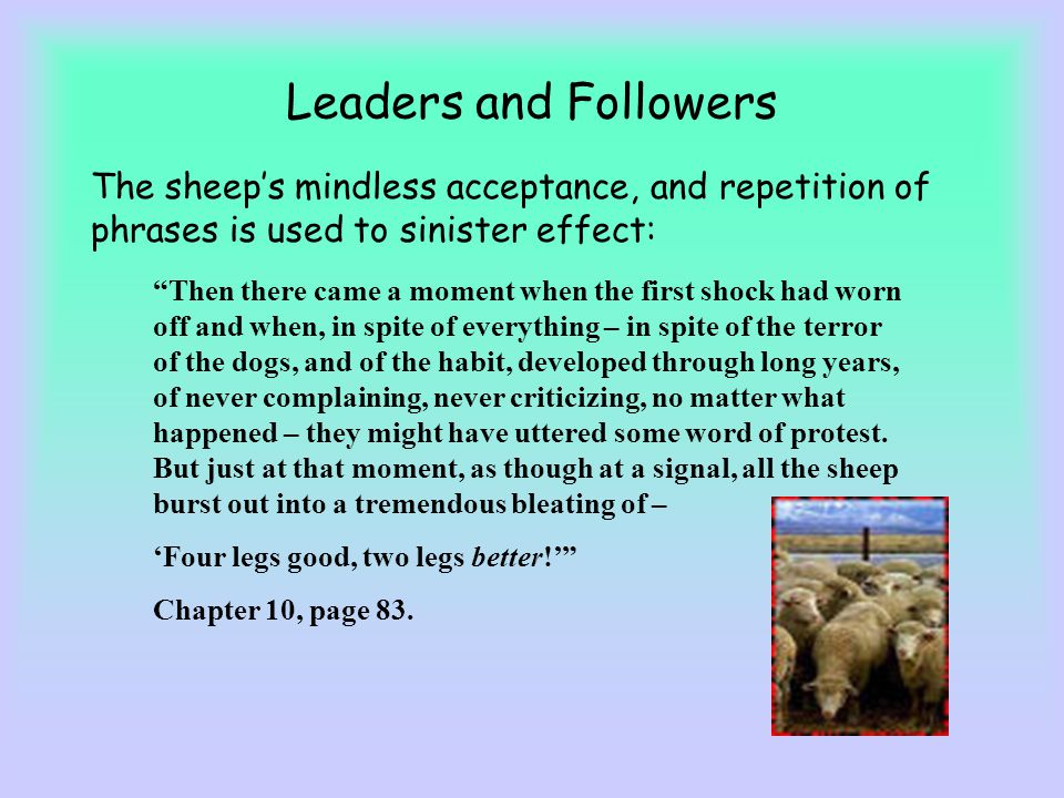 Leaders and Followers The sheeps mindless acceptance, and repetition of phrases is used to sinister effect: Then there came a moment when the first sh