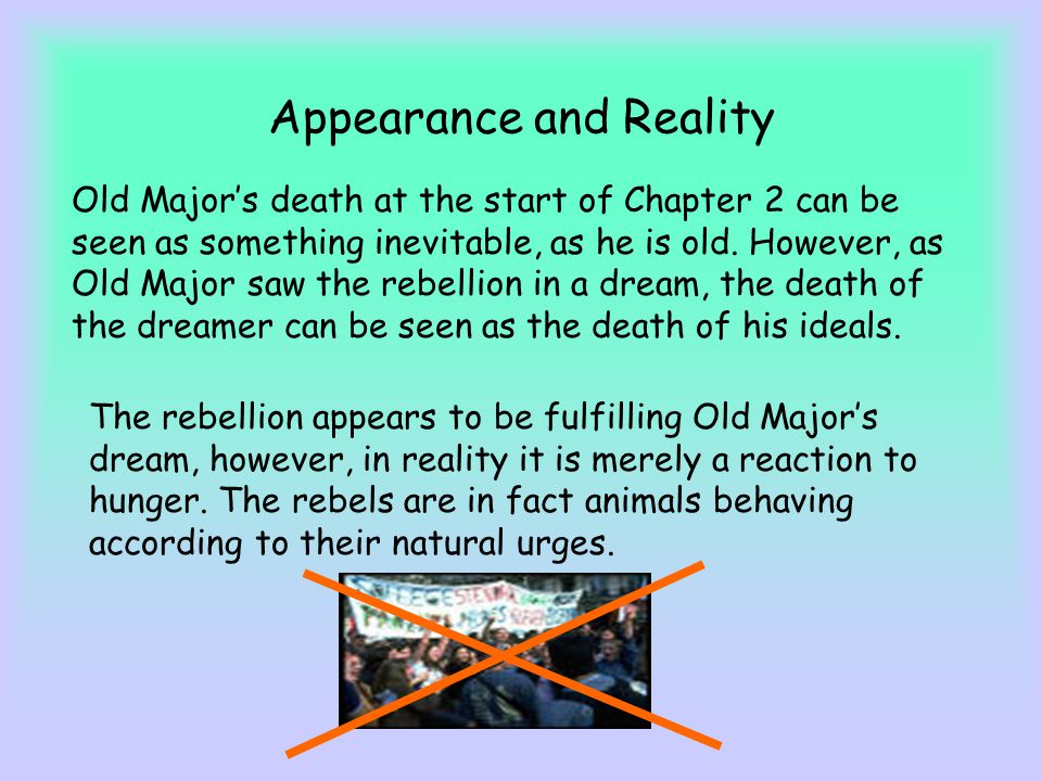 Appearance and Reality Old Majors death at the start of Chapter 2 can be seen as something inevitable, as he is old. However, as Old Major saw the reb