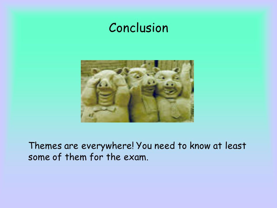 Conclusion Themes are everywhere! You need to know at least some of them for the exam.