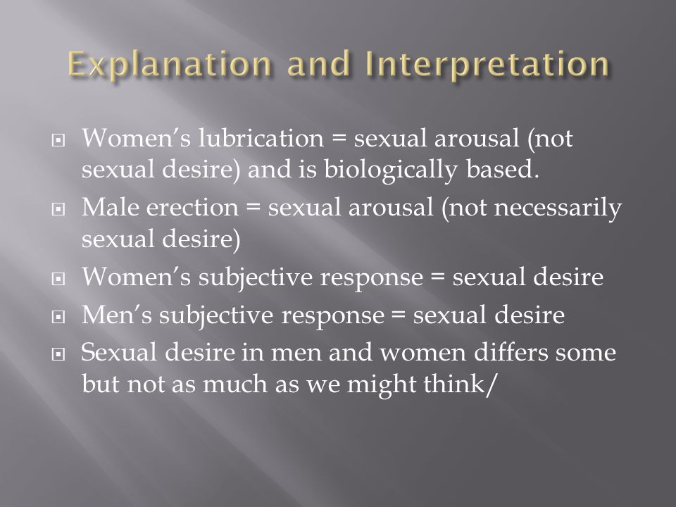 Womens lubrication = sexual arousal (not sexual desire) and is biologically based. Male erection = sexual arousal (not necessarily sexual desire) Wome