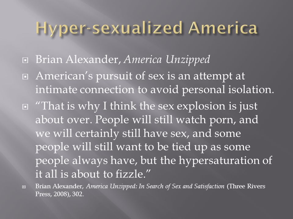 Brian Alexander, America Unzipped Americans pursuit of sex is an attempt at intimate connection to avoid personal isolation. That is why I think the s