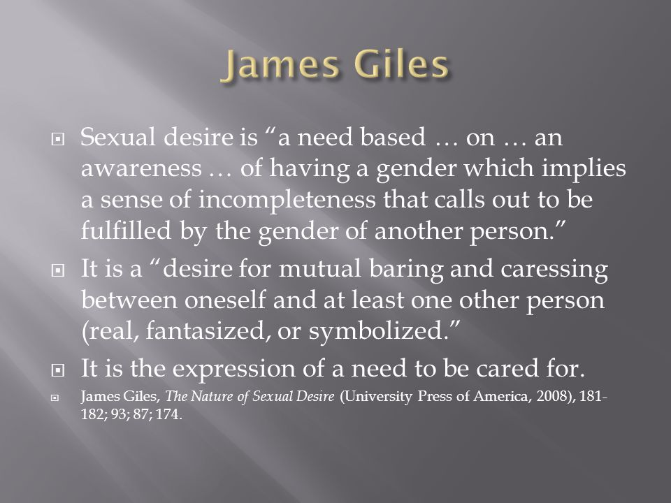 Sexual desire is a need based … on … an awareness … of having a gender which implies a sense of incompleteness that calls out to be fulfilled by the gender of another person.