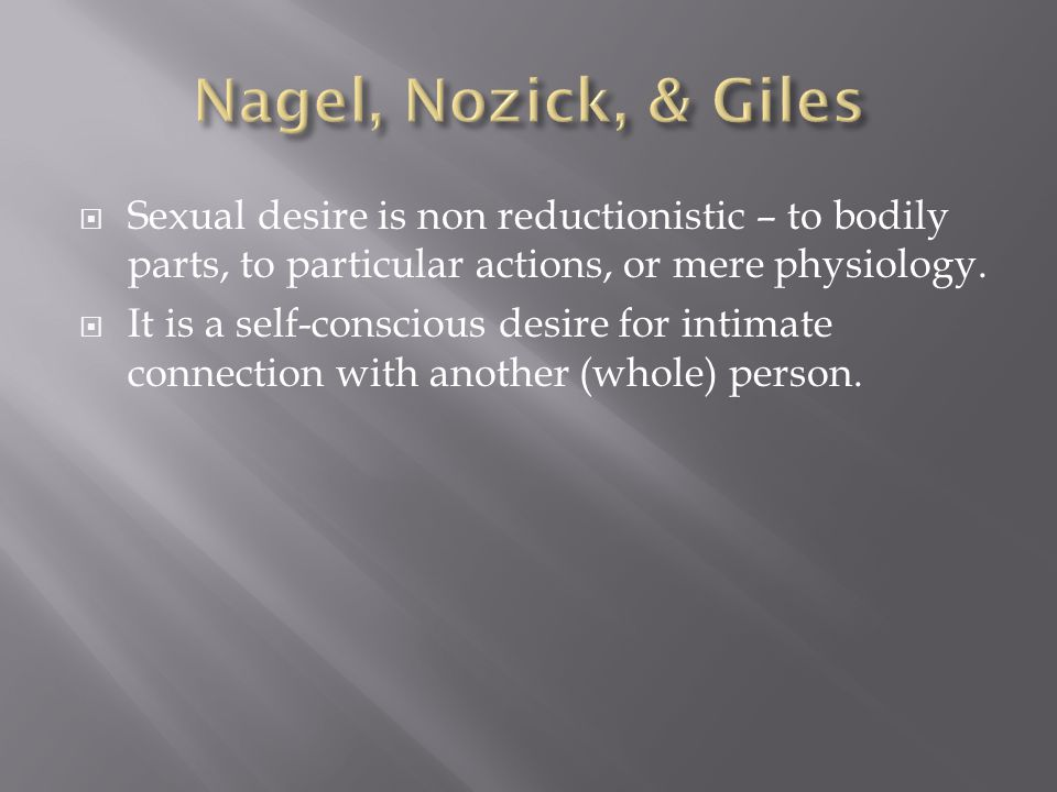 Sexual desire is non reductionistic – to bodily parts, to particular actions, or mere physiology.