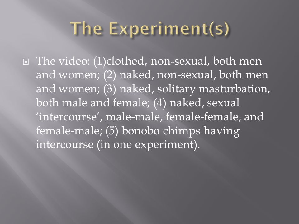The video: (1)clothed, non-sexual, both men and women; (2) naked, non-sexual, both men and women; (3) naked, solitary masturbation, both male and female; (4) naked, sexual intercourse, male-male, female-female, and female-male; (5) bonobo chimps having intercourse (in one experiment).