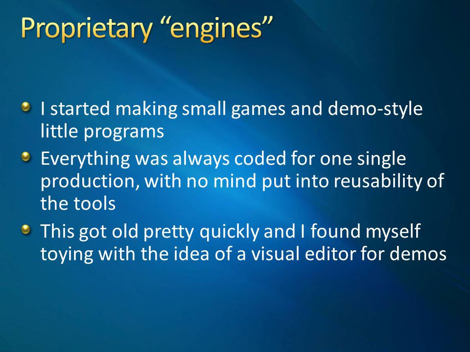 I started making small games and demo-style little programs Everything was always coded for one single production, with no mind put into reusability of the tools This got old pretty quickly and I found myself toying with the idea of a visual editor for demos