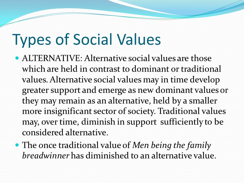 Types of Social Values ALTERNATIVE: Alternative social values are those which are held in contrast to dominant or traditional values.