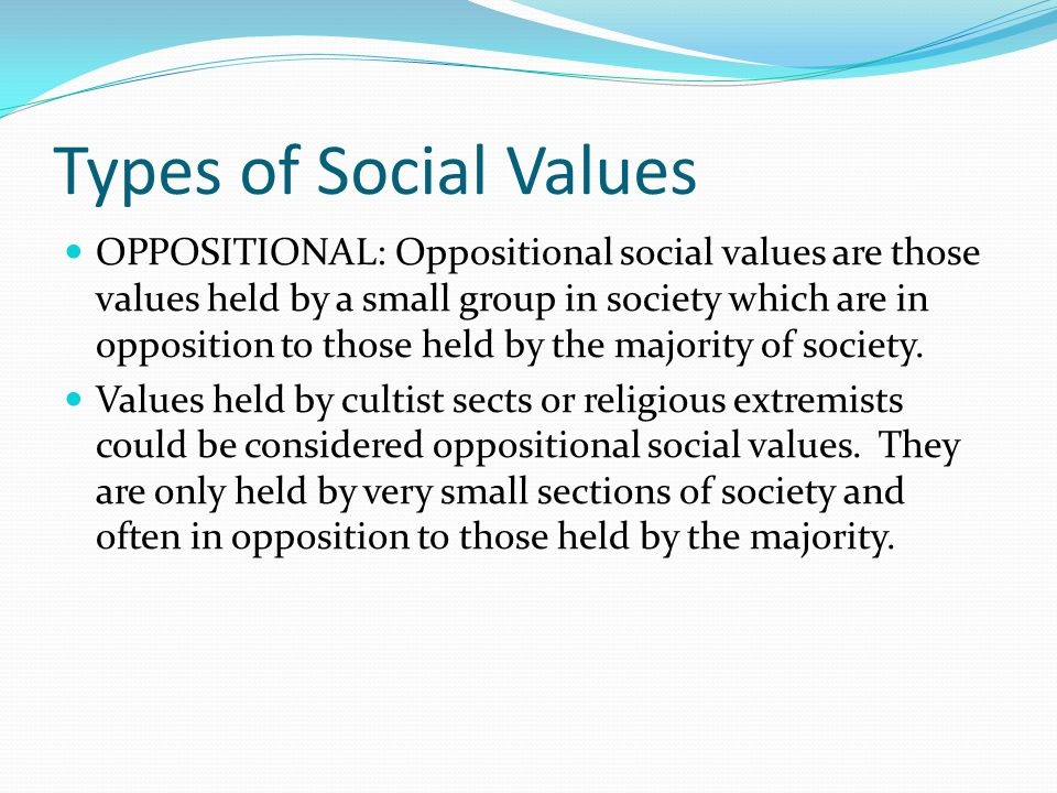 Types of Social Values OPPOSITIONAL: Oppositional social values are those values held by a small group in society which are in opposition to those held by the majority of society.