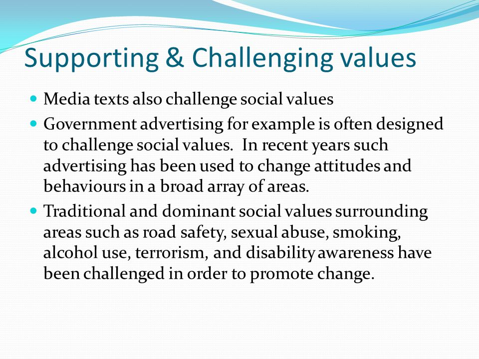 Supporting & Challenging values Media texts also challenge social values Government advertising for example is often designed to challenge social values.
