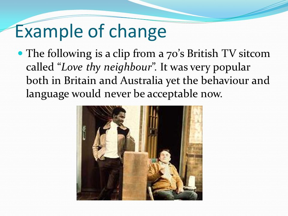 Example of change The following is a clip from a 70s British TV sitcom called Love thy neighbour.