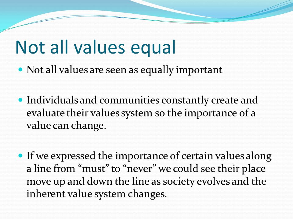 Not all values equal Not all values are seen as equally important Individuals and communities constantly create and evaluate their values system so the importance of a value can change.