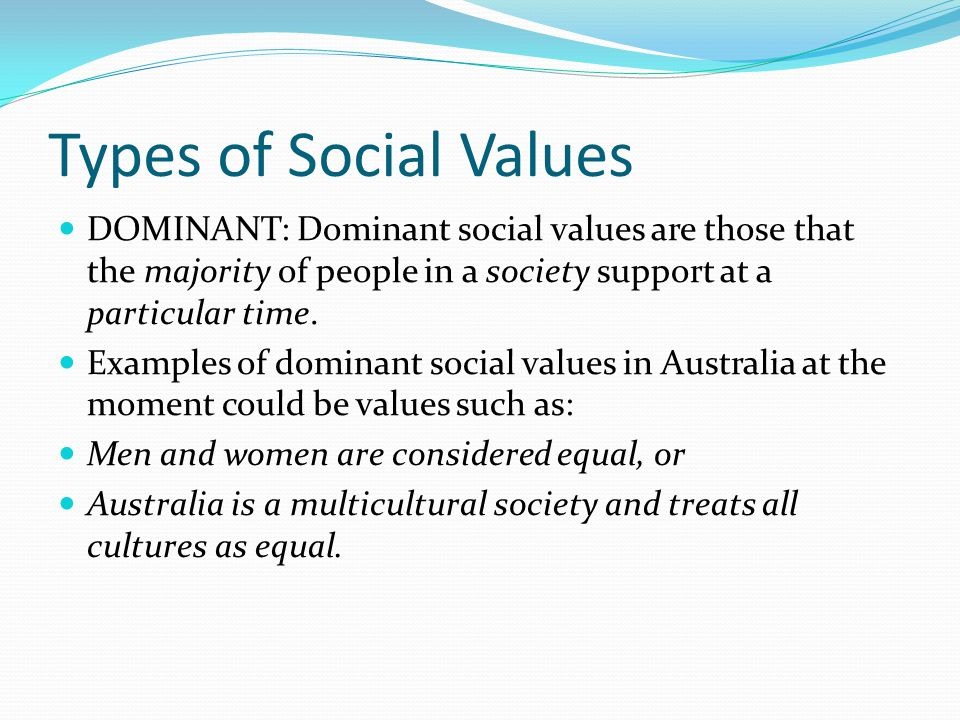 Types of Social Values DOMINANT: Dominant social values are those that the majority of people in a society support at a particular time.