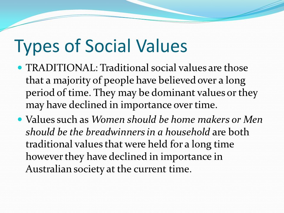 Types of Social Values TRADITIONAL: Traditional social values are those that a majority of people have believed over a long period of time.