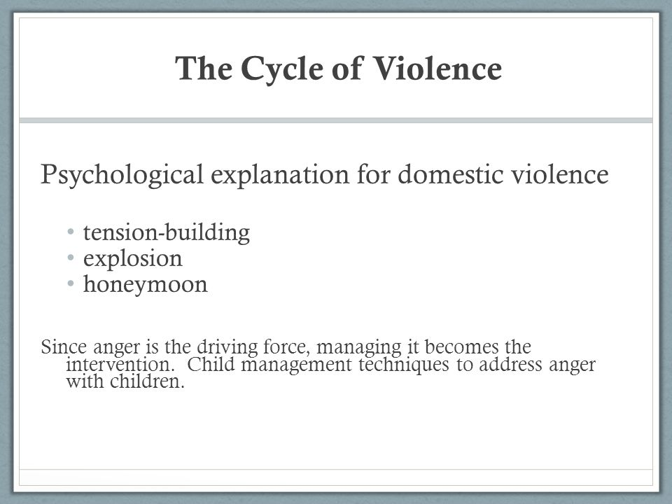 The Cycle of Violence Psychological explanation for domestic violence tension-building explosion honeymoon Since anger is the driving force, managing it becomes the intervention.