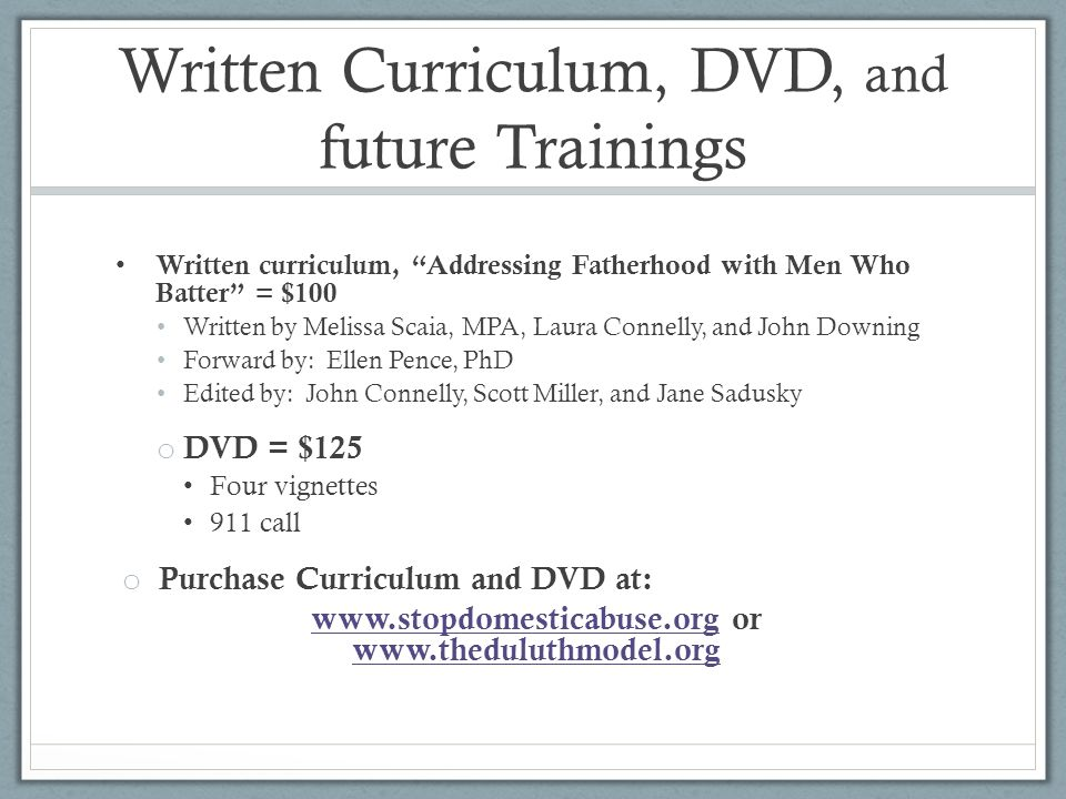 Written Curriculum, DVD, and future Trainings Written curriculum, Addressing Fatherhood with Men Who Batter = $100 Written by Melissa Scaia, MPA, Laura Connelly, and John Downing Forward by: Ellen Pence, PhD Edited by: John Connelly, Scott Miller, and Jane Sadusky o DVD = $125 Four vignettes 911 call o Purchase Curriculum and DVD at: www.stopdomesticabuse.orgwww.stopdomesticabuse.org or www.theduluthmodel.org www.theduluthmodel.org