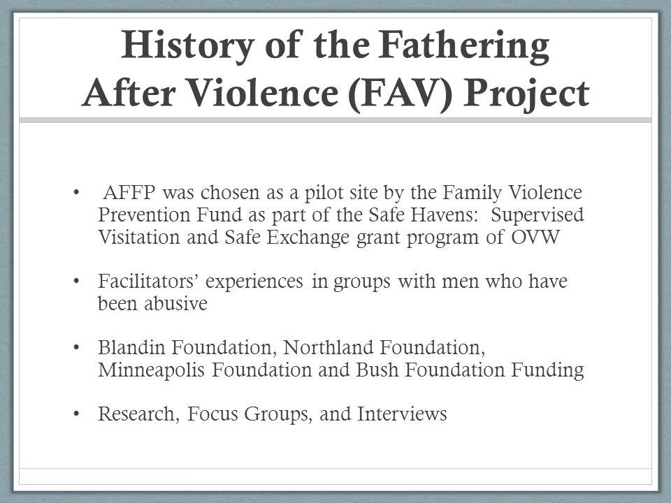 History of the Fathering After Violence (FAV) Project AFFP was chosen as a pilot site by the Family Violence Prevention Fund as part of the Safe Havens: Supervised Visitation and Safe Exchange grant program of OVW Facilitators experiences in groups with men who have been abusive Blandin Foundation, Northland Foundation, Minneapolis Foundation and Bush Foundation Funding Research, Focus Groups, and Interviews