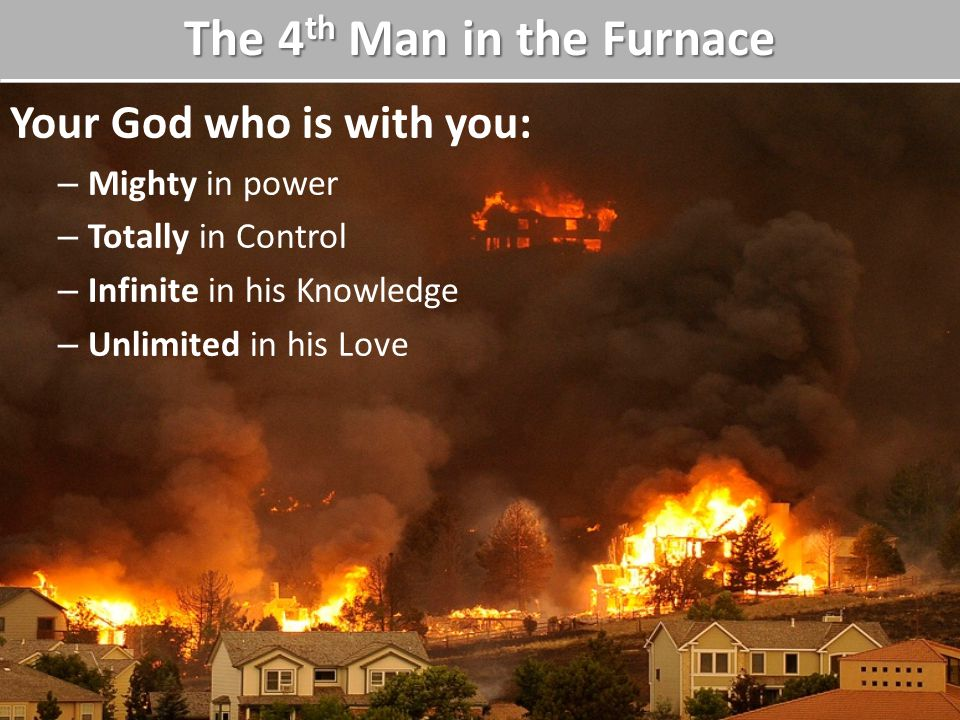 Your God who is with you: – Mighty in power – Totally in Control – Infinite in his Knowledge – Unlimited in his Love The 4 th Man in the Furnace