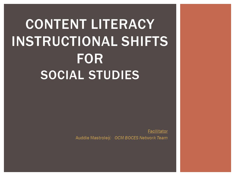 CONTENT LITERACY INSTRUCTIONAL SHIFTS FOR SOCIAL STUDIES Facilitator Auddie Mastroleo OCM BOCES Network Team