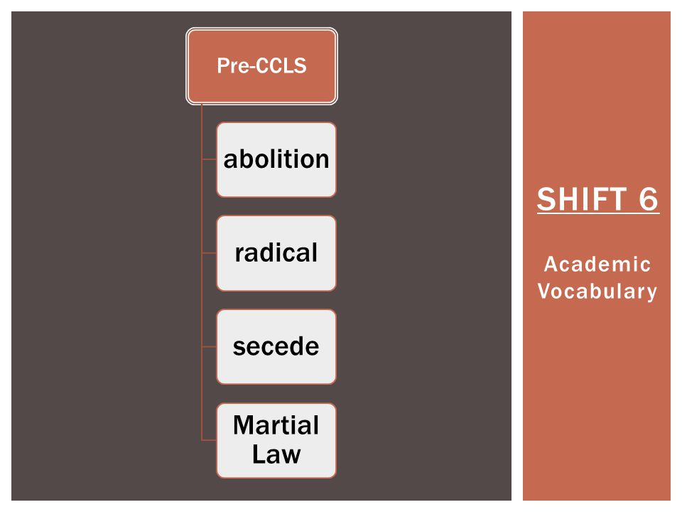 SHIFT 6 Academic Vocabulary Pre-CCLS abolitionradicalsecede Martial Law