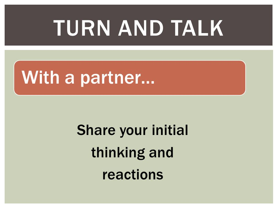 With a partner… Share your initial thinking and reactions TURN AND TALK