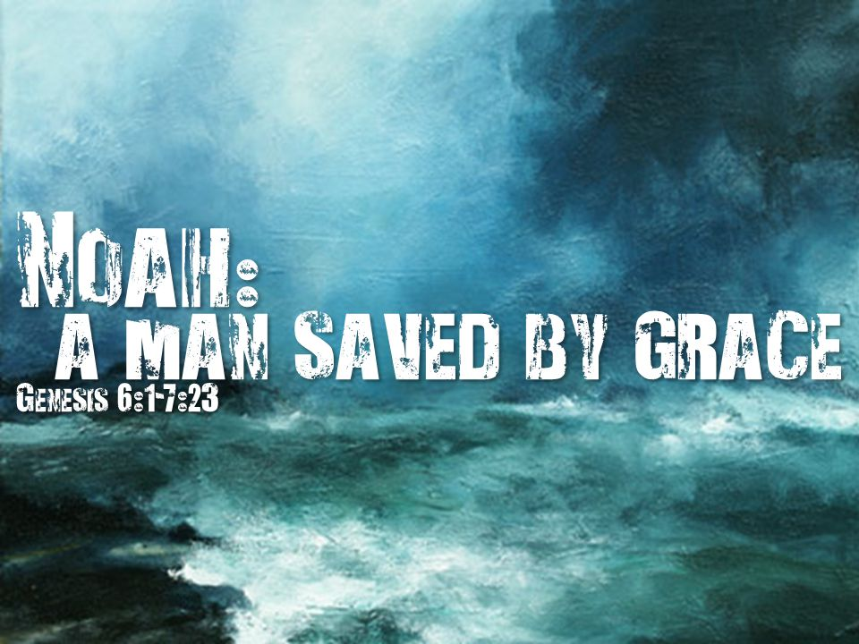 Noah : a man saved by grace a man saved by grace Genesis 6:1-7:23