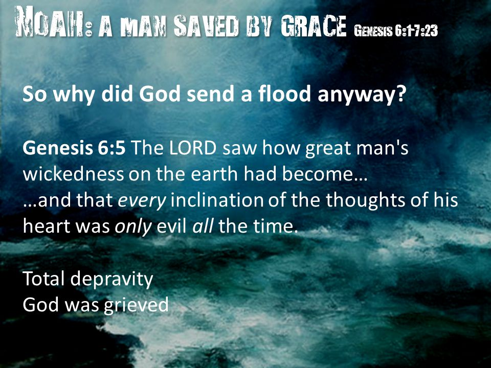 Noah : a man saved by grace Genesis 6:1-7:23 Noah : a man saved by grace Genesis 6:1-7:23 So why did God send a flood anyway.