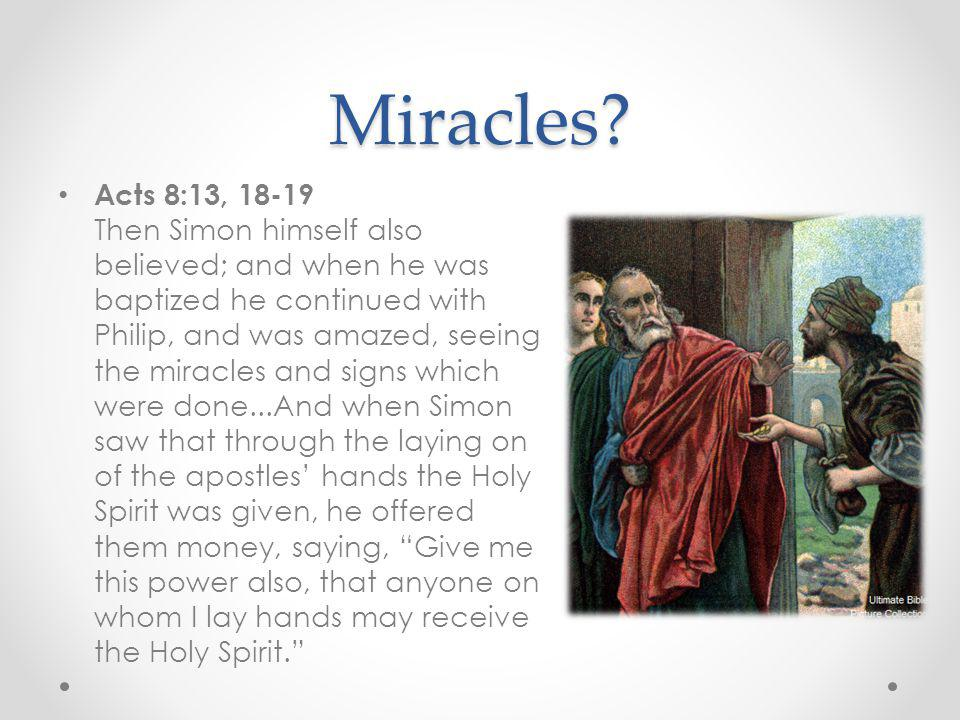 Miracles? Acts 8:13, 18-19 Then Simon himself also believed; and when he was baptized he continued with Philip, and was amazed, seeing the miracles an