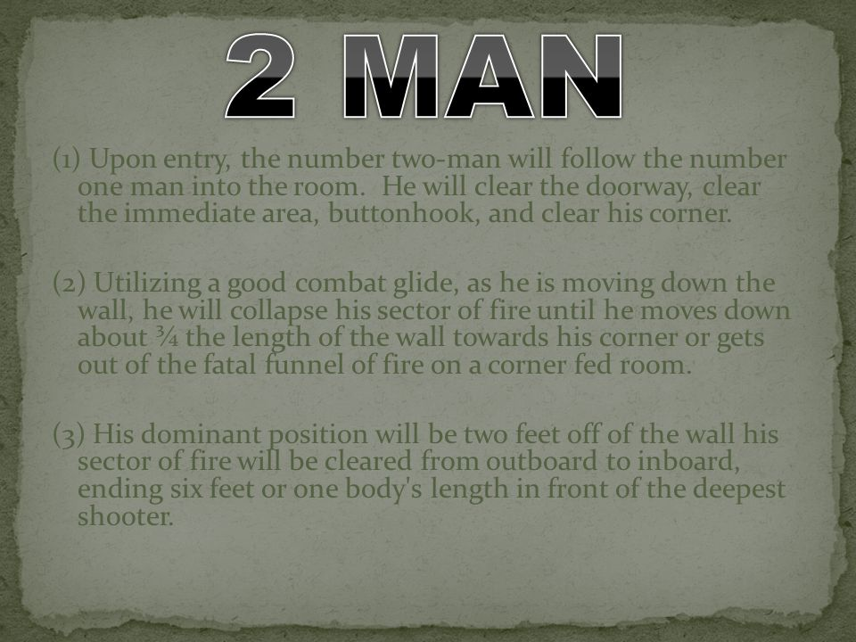 (1) Upon entry, the number two-man will follow the number one man into the room. He will clear the doorway, clear the immediate area, buttonhook, and
