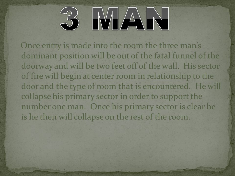 Once entry is made into the room the three mans dominant position will be out of the fatal funnel of the doorway and will be two feet off of the wall.