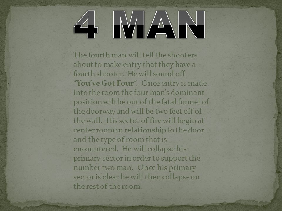 The fourth man will tell the shooters about to make entry that they have a fourth shooter. He will sound offYouve Got Four. Once entry is made into th