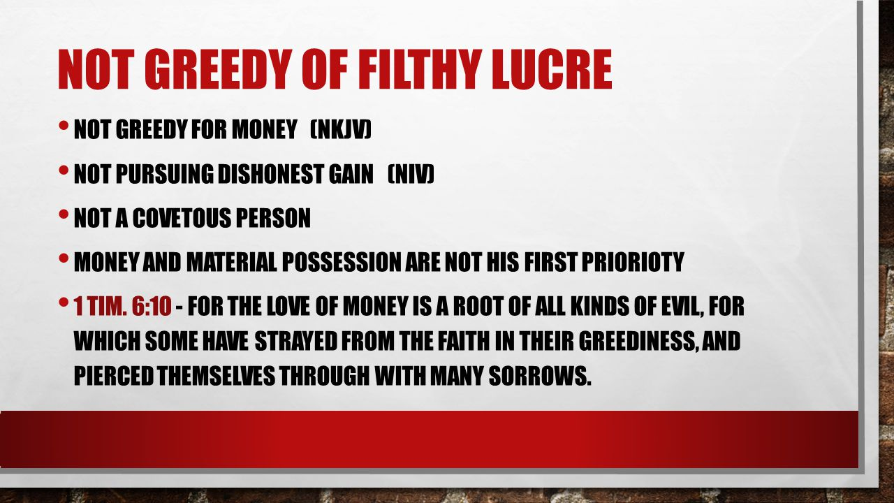 NOT GREEDY OF FILTHY LUCRE NOT GREEDY FOR MONEY (NKJV) NOT PURSUING DISHONEST GAIN (NIV) NOT A COVETOUS PERSON MONEY AND MATERIAL POSSESSION ARE NOT H