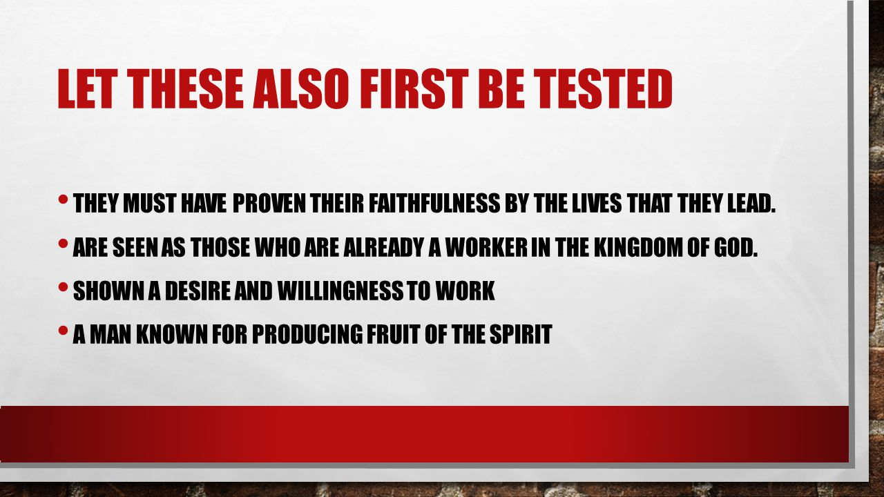 LET THESE ALSO FIRST BE TESTED THEY MUST HAVE PROVEN THEIR FAITHFULNESS BY THE LIVES THAT THEY LEAD. ARE SEEN AS THOSE WHO ARE ALREADY A WORKER IN THE