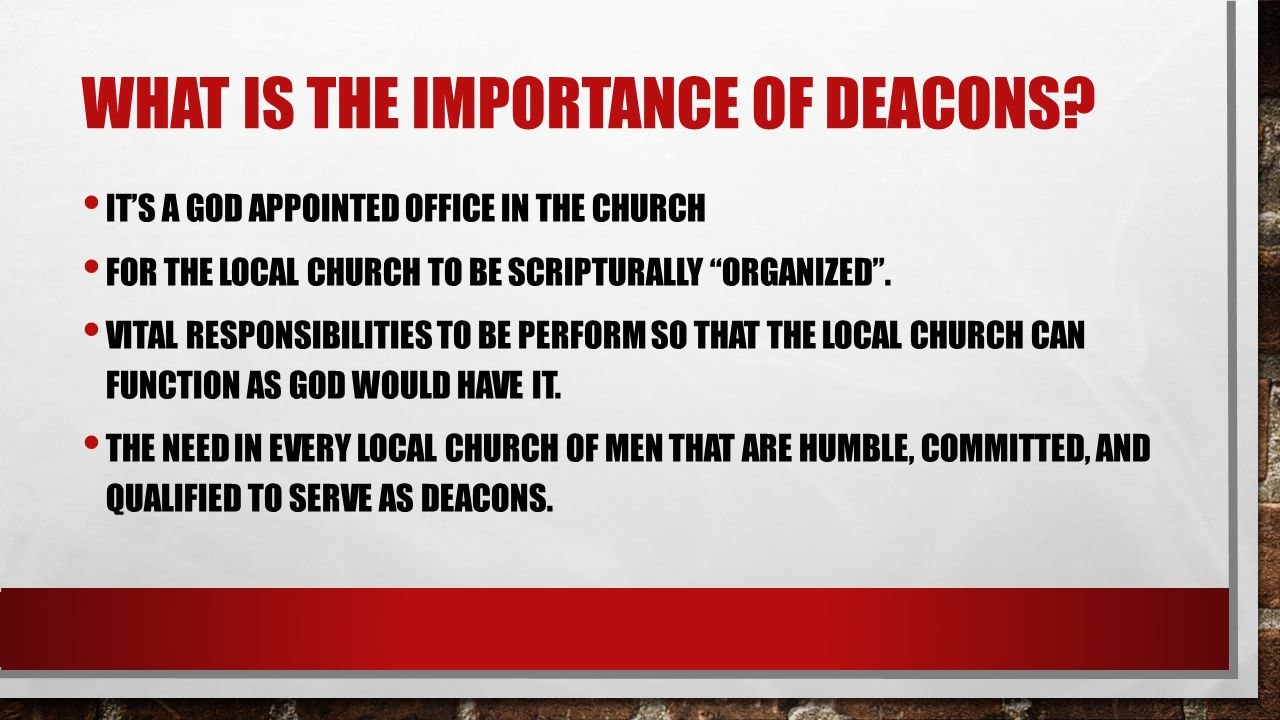 WHAT IS THE IMPORTANCE OF DEACONS? ITS A GOD APPOINTED OFFICE IN THE CHURCH FOR THE LOCAL CHURCH TO BE SCRIPTURALLY ORGANIZED. VITAL RESPONSIBILITIES