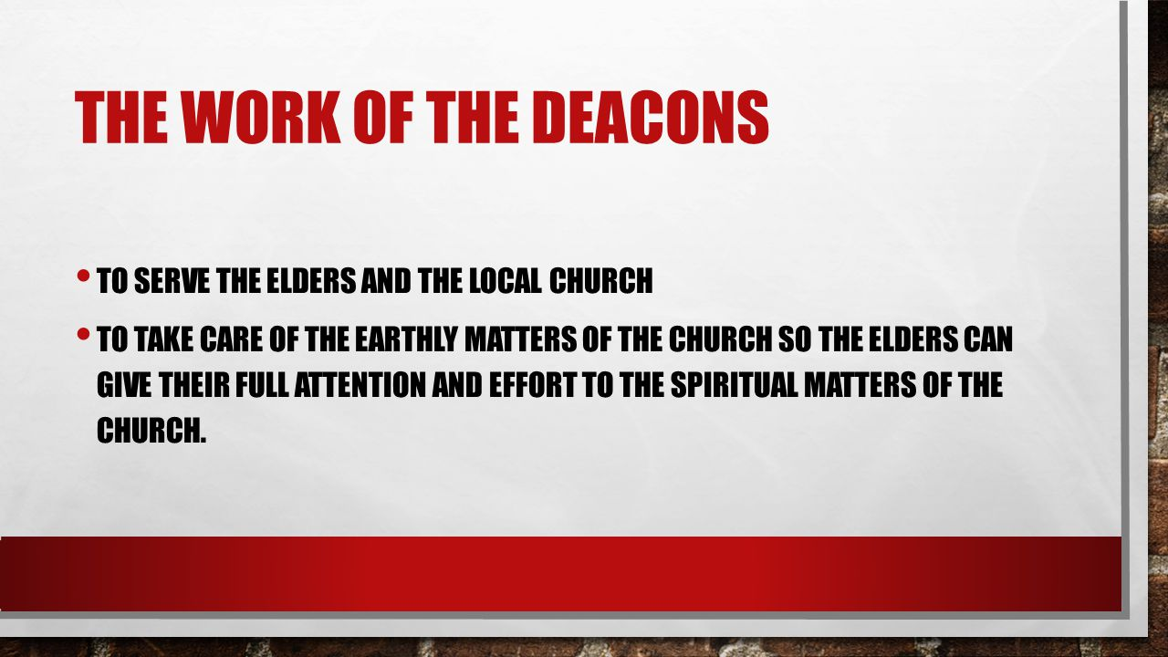 THE WORK OF THE DEACONS TO SERVE THE ELDERS AND THE LOCAL CHURCH TO TAKE CARE OF THE EARTHLY MATTERS OF THE CHURCH SO THE ELDERS CAN GIVE THEIR FULL A