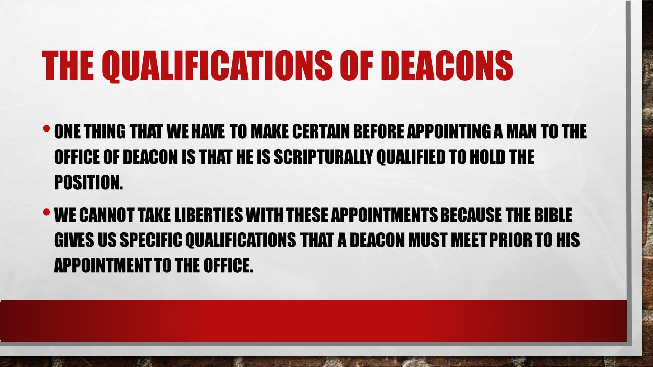 THE QUALIFICATIONS OF DEACONS ONE THING THAT WE HAVE TO MAKE CERTAIN BEFORE APPOINTING A MAN TO THE OFFICE OF DEACON IS THAT HE IS SCRIPTURALLY QUALIF