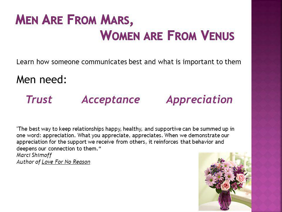 Learn how someone communicates best and what is important to them Men need: Trust Acceptance Appreciation The best way to keep relationships happy, healthy, and supportive can be summed up in one word: appreciation.