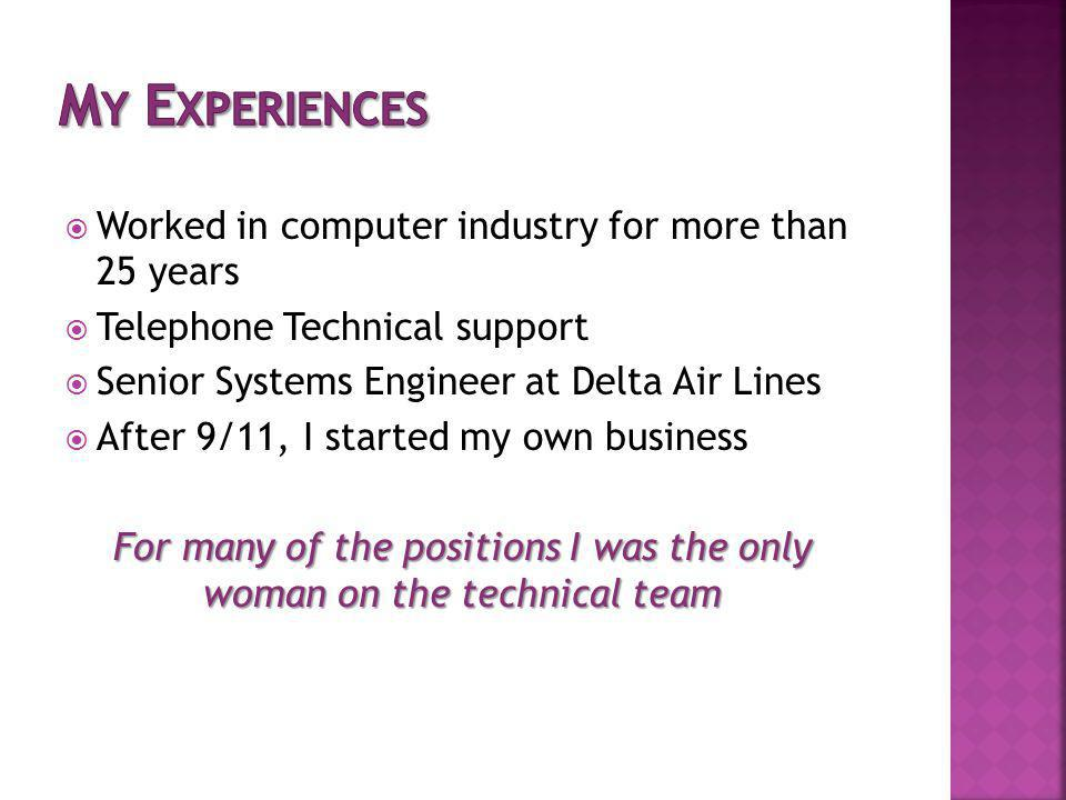 Worked in computer industry for more than 25 years Telephone Technical support Senior Systems Engineer at Delta Air Lines After 9/11, I started my own business For many of the positions I was the only woman on the technical team