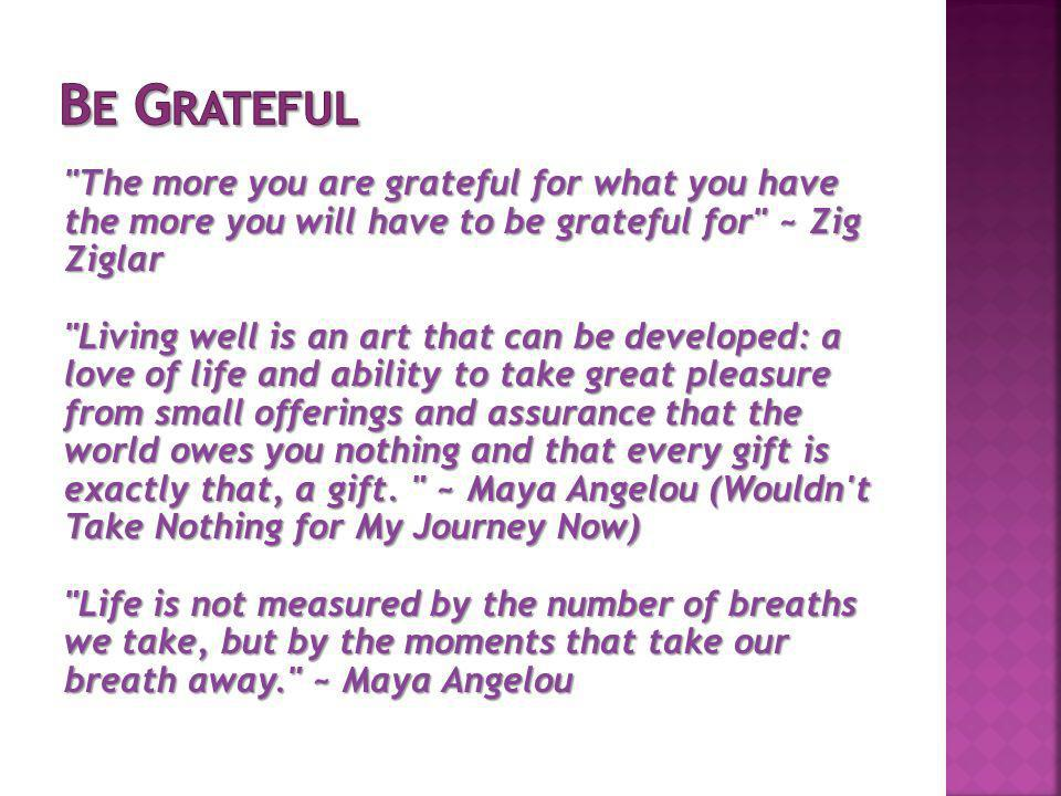 The more you are grateful for what you have the more you will have to be grateful for ~ Zig Ziglar Living well is an art that can be developed: a love of life and ability to take great pleasure from small offerings and assurance that the world owes you nothing and that every gift is exactly that, a gift.