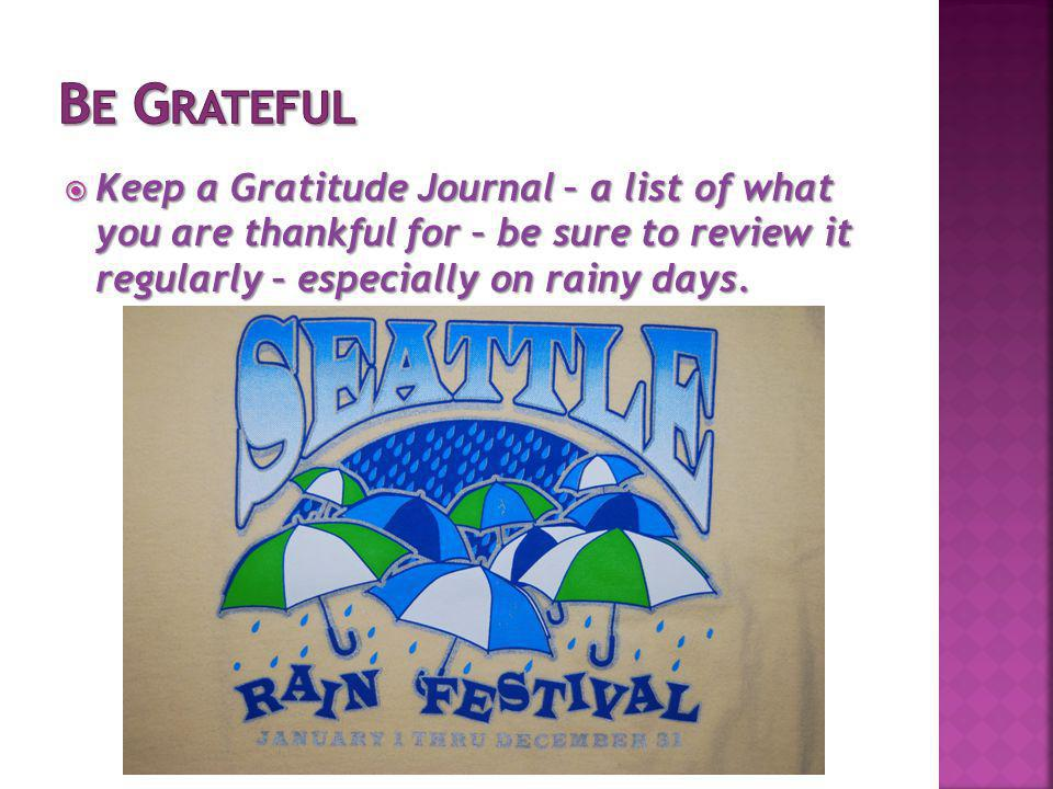 Keep a Gratitude Journal – a list of what you are thankful for – be sure to review it regularly – especially on rainy days. Keep a Gratitude Journal –