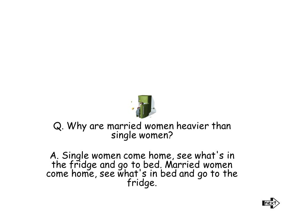 Q. What do you call a woman who knows where her husband is every night? A. A widow.